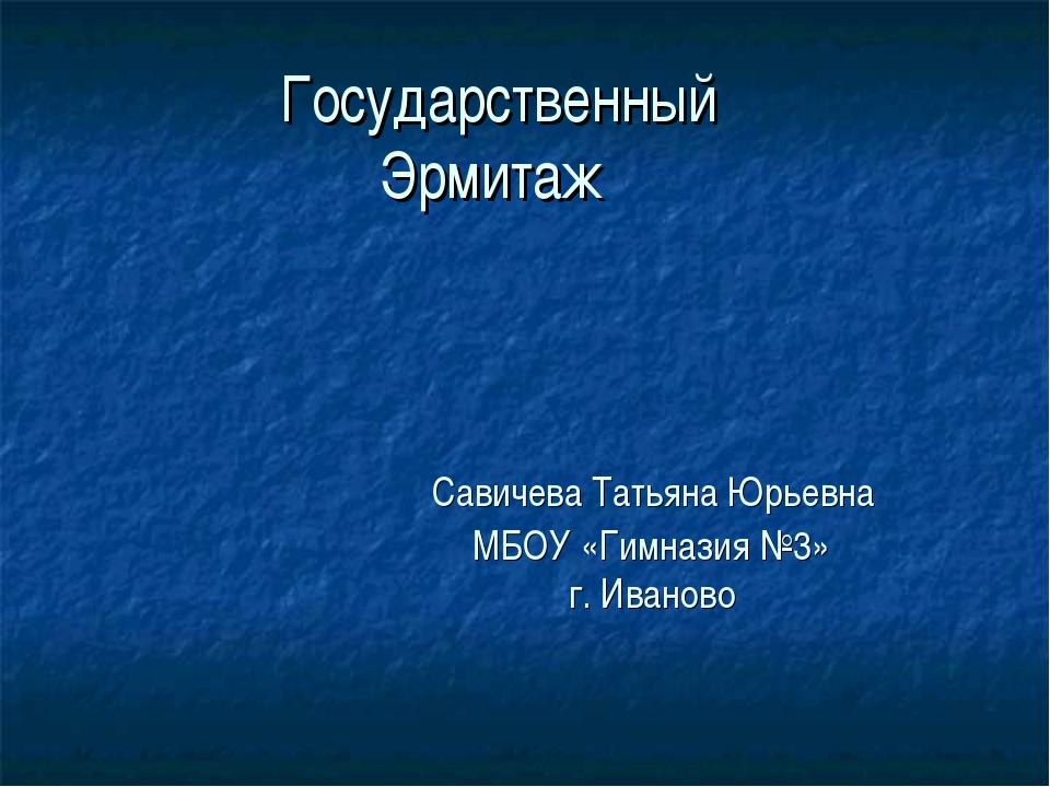 Государственный Эрмитаж Савичева Татьяна Юрьевна МБОУ «Гимназия №3» г. Иваново
