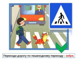 Переходи дорогу по пешеходному переходу - зебре.
