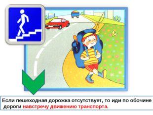 Если пешеходная дорожка отсутствует, то иди по обочине дороги навстречу движе
