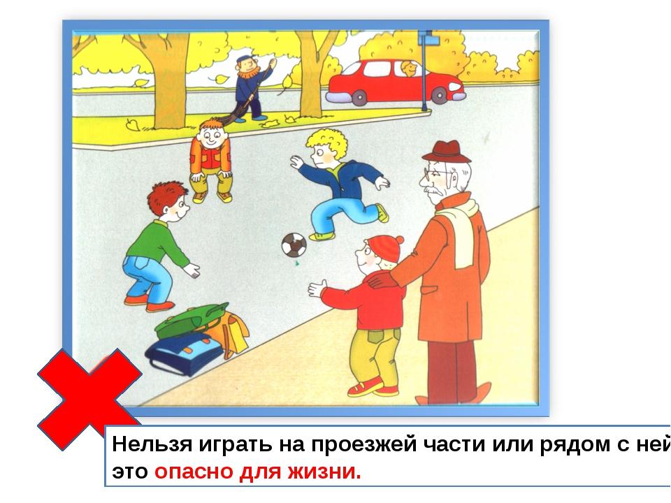 Нельзя играть на проезжей части или рядом с ней, это опасно для жизни.