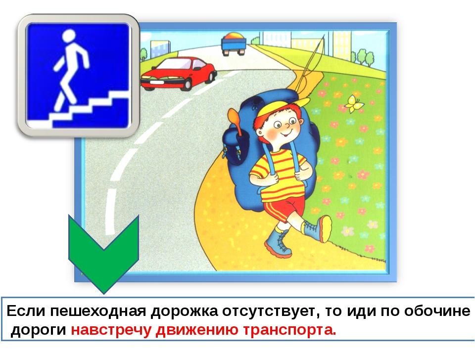 Если пешеходная дорожка отсутствует, то иди по обочине дороги навстречу движе...