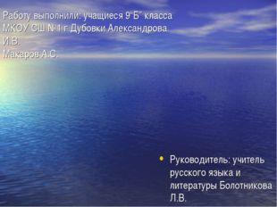 """Работу выполнили: учащиеся 9""""Б"""" класса МКОУ СШ №1 г.Дубовки Александрова И.В."""