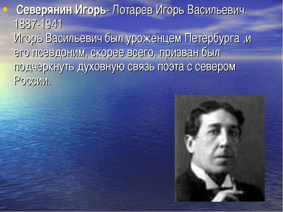 Северянин Игорь- Лотарев Игорь Васильевич. 1887-1941 Игорь Васильевич был ур...