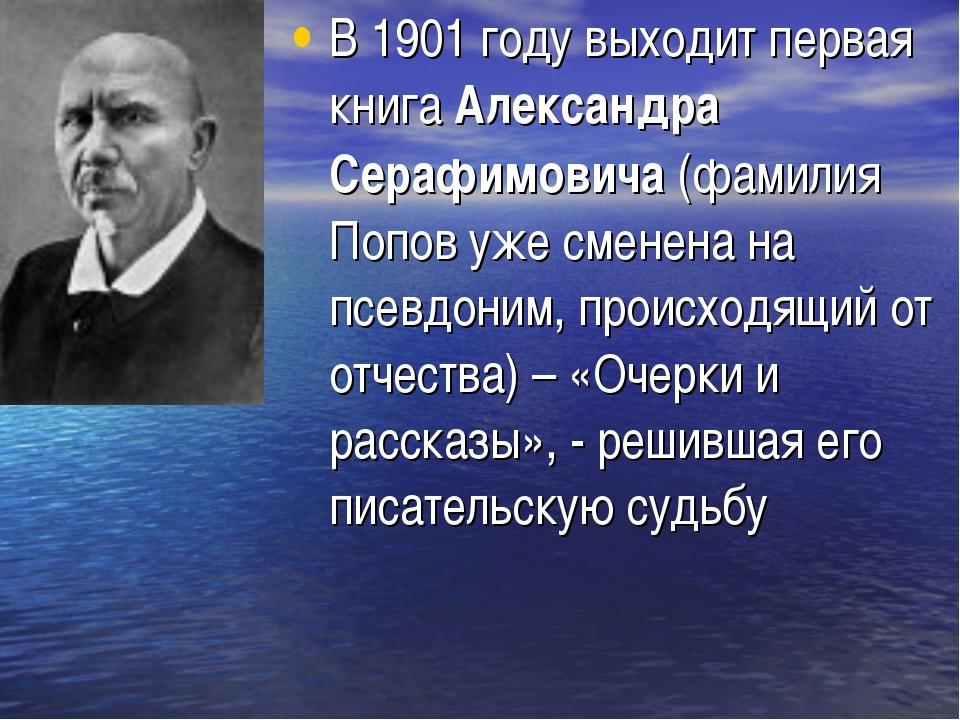 В 1901 году выходит первая книга Александра Серафимовича (фамилия Попов уже с...