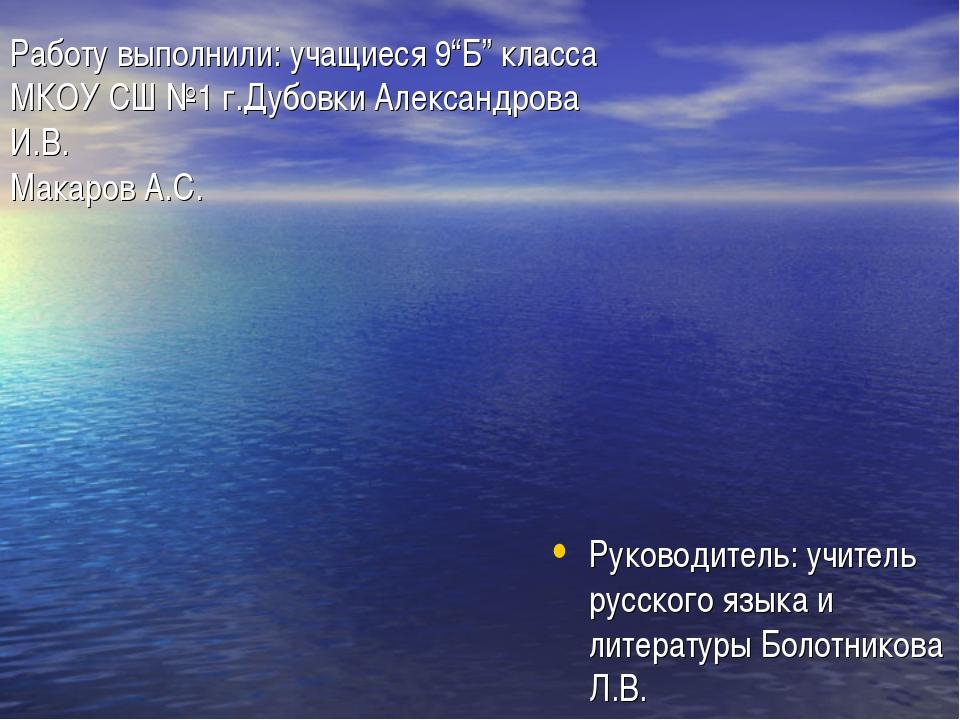 """Работу выполнили: учащиеся 9""""Б"""" класса МКОУ СШ №1 г.Дубовки Александрова И.В...."""