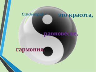 Симметрия – равновесие, гармония. это красота,