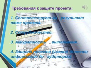 Требования к защите проекта: 1. Соответствует ли результат теме проекта. 2.