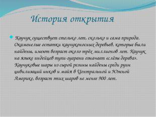 История открытия Каучук существует столько лет, сколько и сама природа. Окам
