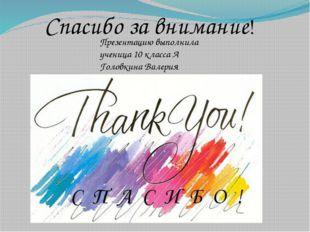 Спасибо за внимание! Презентацию выполнила ученица 10 класса А Головкина Вал