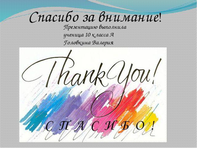 Спасибо за внимание! Презентацию выполнила ученица 10 класса А Головкина Вал...