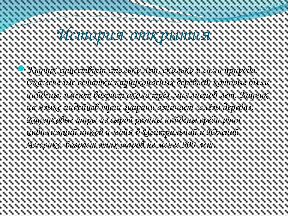 История открытия Каучук существует столько лет, сколько и сама природа. Окам...