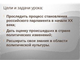 Цели и задачи урока: Проследить процесс становления российского парламента в