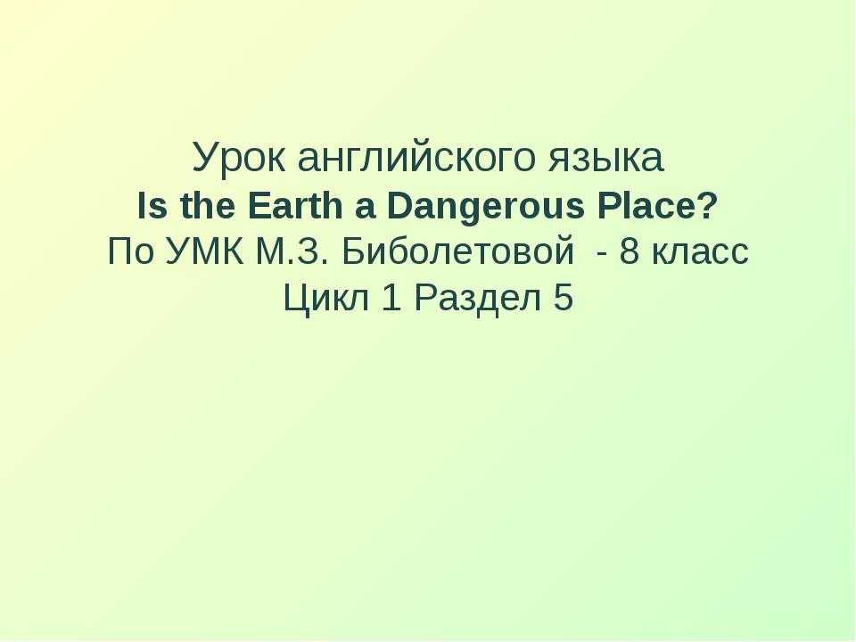 Урок английского языка Is the Earth a Dangerous Place? По УМК М.З. Биболетов...