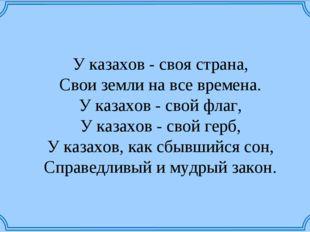 У казахов - своя страна, Свои земли на все времена. У казахов - свой флаг,
