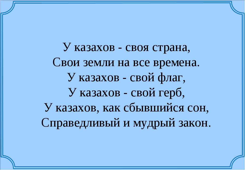 У казахов - своя страна, Свои земли на все времена. У казахов - свой флаг,...