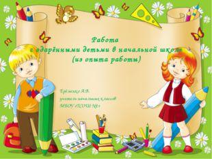 Работа с одарёнными детьми в начальной школе (из опыта работы) Ерёменко А.В.