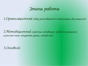Этапы работы 1.Организационный (сбор разнообразной информации об учащихся) 2.