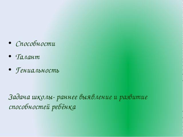 Способности Талант Гениальность Задача школы- раннее выявление и развитие спо...