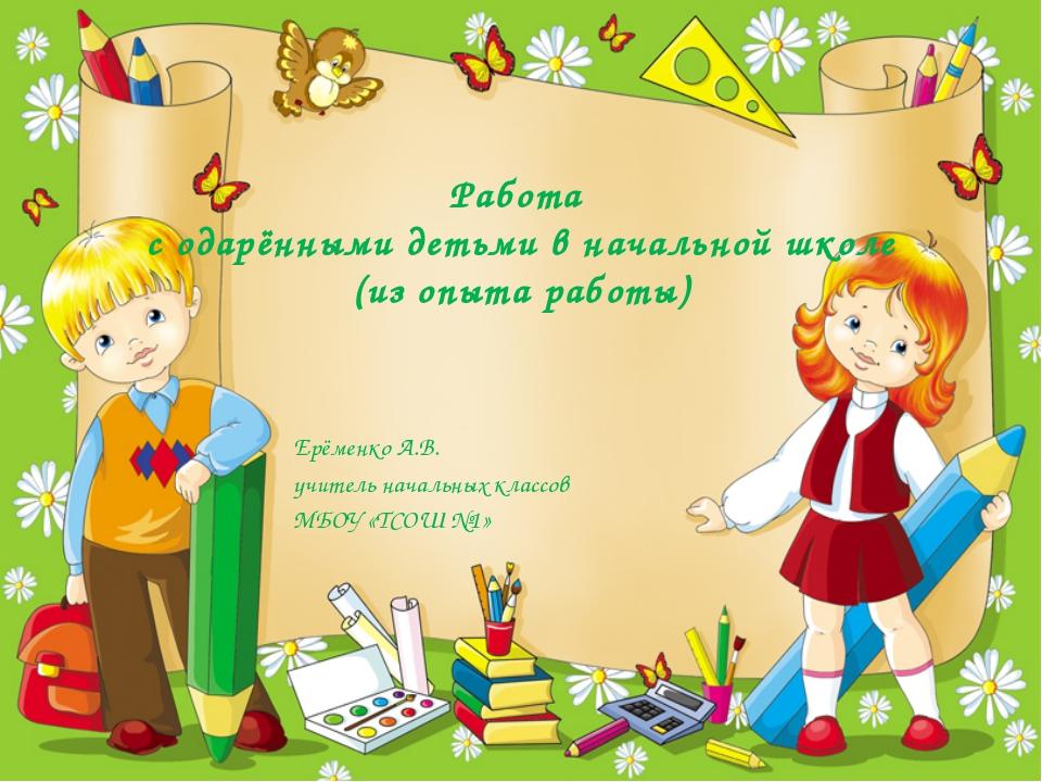 Работа с одарёнными детьми в начальной школе (из опыта работы) Ерёменко А.В....