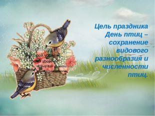 Цель праздника День птиц – сохранение видового разнообразия и численности пт