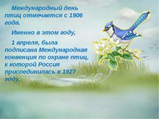 Международный день птиц отмечается с 1906 года. Именно в этом году, 1 апреля