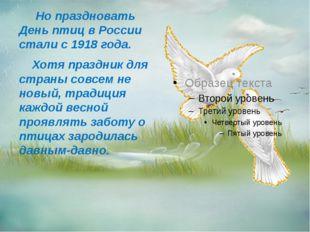Но праздновать День птиц в России стали с 1918 года. Хотя праздник для стран
