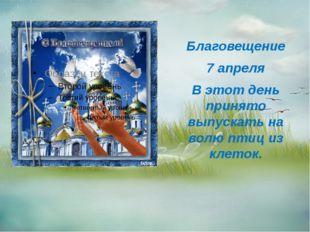Благовещение 7 апреля В этот день принято выпускать на волю птиц из клеток.