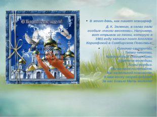 В этот день, как пишет этнограф Д. К. Зеленин, в селах пели особые «песни-ве