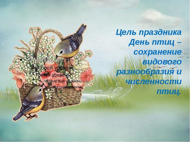 Цель праздника День птиц – сохранение видового разнообразия и численности пт...