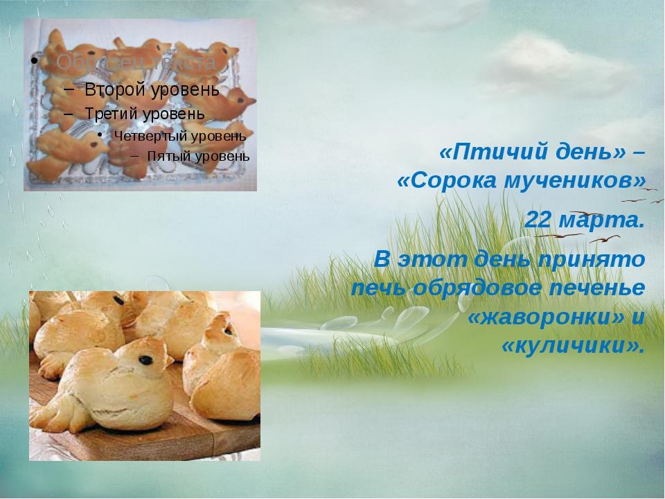 «Птичий день» – «Сорока мучеников» 22 марта. В этот день принято печь обрядо...