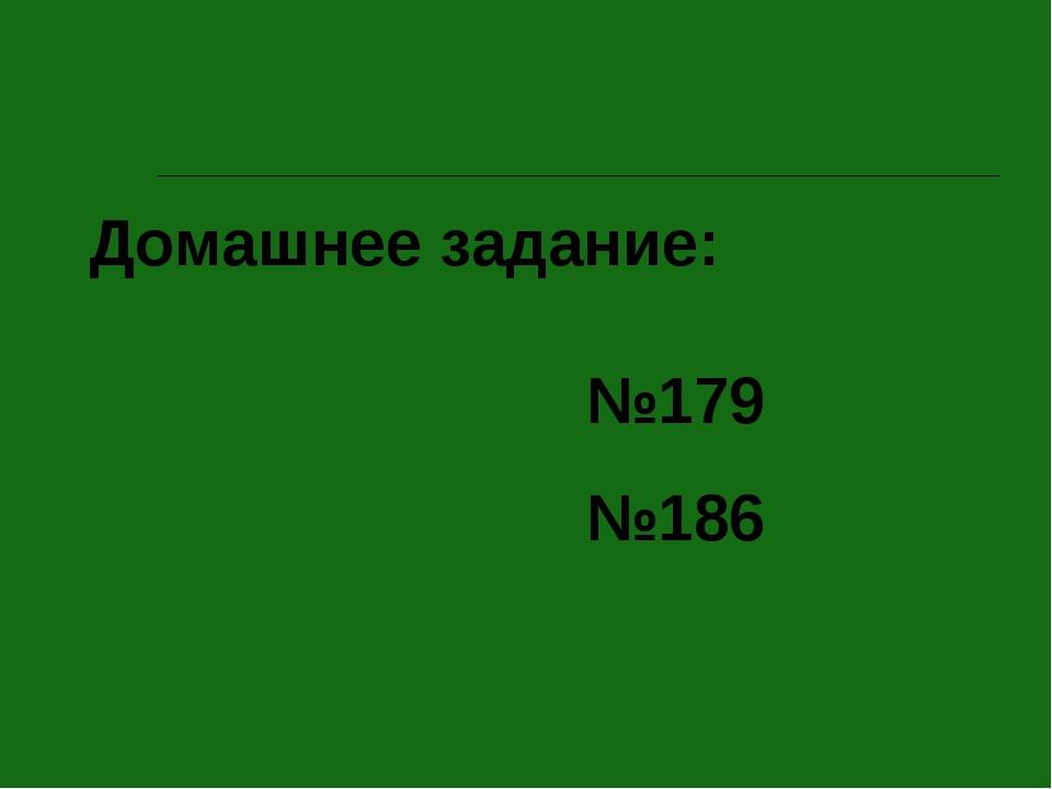 Домашнее задание: №179 №186