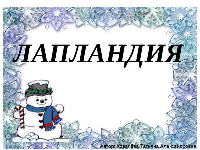 ЛАПЛАНДИЯ Автор: Ковалёва Татьяна Александровна.
