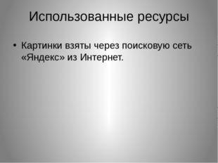 Использованные ресурсы Картинки взяты через поисковую сеть «Яндекс» из Интерн