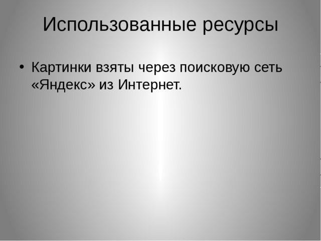 Использованные ресурсы Картинки взяты через поисковую сеть «Яндекс» из Интерн...