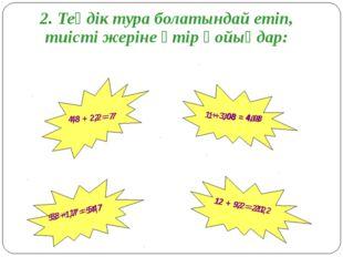 2. Теңдік тура болатындай етіп, тиісті жеріне үтір қойыңдар: 12 + 92 = 212 48