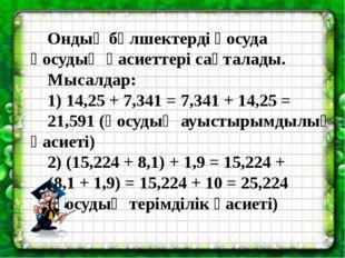 Ондық бөлшектерді қосуда қосудың қасиеттері сақталады. Мысалдар: 1) 14,25 +