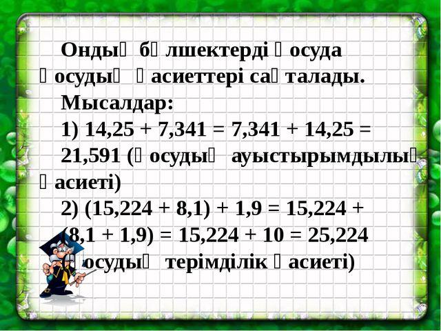Ондық бөлшектерді қосуда қосудың қасиеттері сақталады. Мысалдар: 1) 14,25 +...