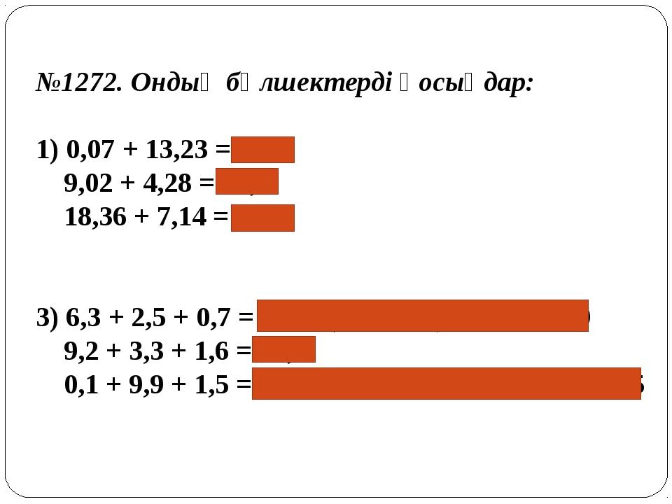 №1272. Ондық бөлшектерді қосыңдар: 1) 0,07 + 13,23 = 13,3 9,02 + 4,28 = 13,...