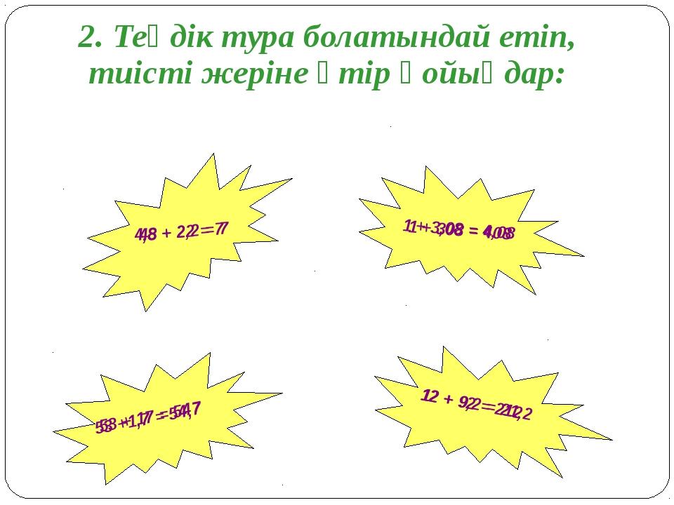 2. Теңдік тура болатындай етіп, тиісті жеріне үтір қойыңдар: 12 + 92 = 212 48...