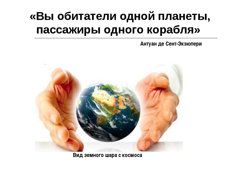 «Вы обитатели одной планеты, пассажиры одного корабля» Антуан де Сент-Экзюпе...