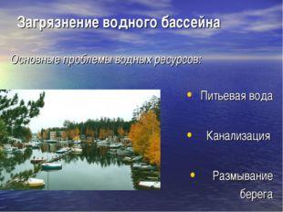 Загрязнение водного бассейна Основные проблемы водных ресурсов: Питьевая вода