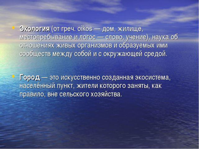 Экология (от греч. oikos — дом, жилище, местопребывание и логос — слово, учен...