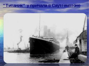 """Титаник"" у причала в Саутгемптоне"