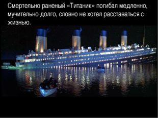 Смертельно раненый «Титаник» погибал медленно, мучительно долго, словно не хо