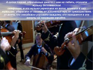 А сотни людей, обречённые вместе с ним на гибель, слушали музыку бетховенской