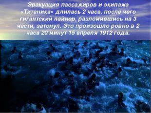 Эвакуация пассажиров и экипажа «Титаника» длилась 2 часа, после чего гигантск