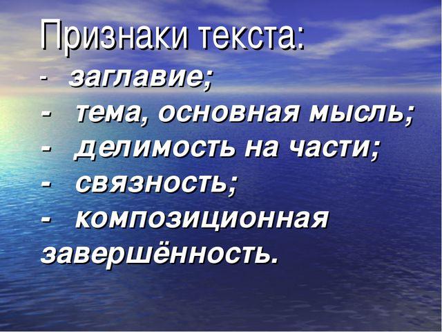 Признаки текста: - заглавие; - тема, основная мысль; - делимость на части; -...