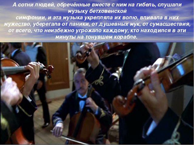 А сотни людей, обречённые вместе с ним на гибель, слушали музыку бетховенской...