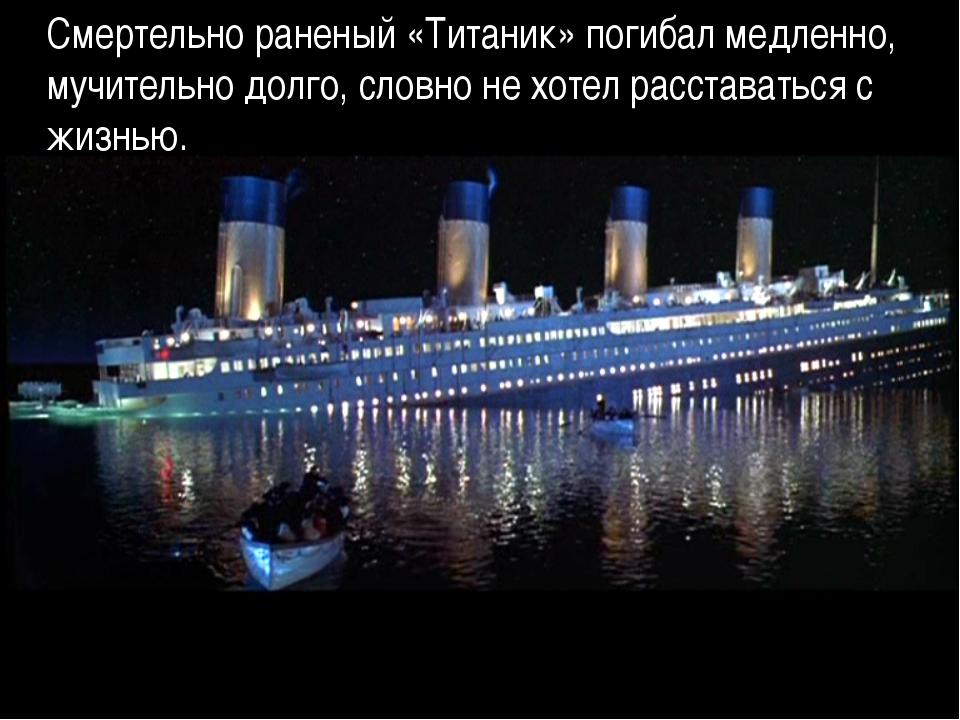 Смертельно раненый «Титаник» погибал медленно, мучительно долго, словно не хо...