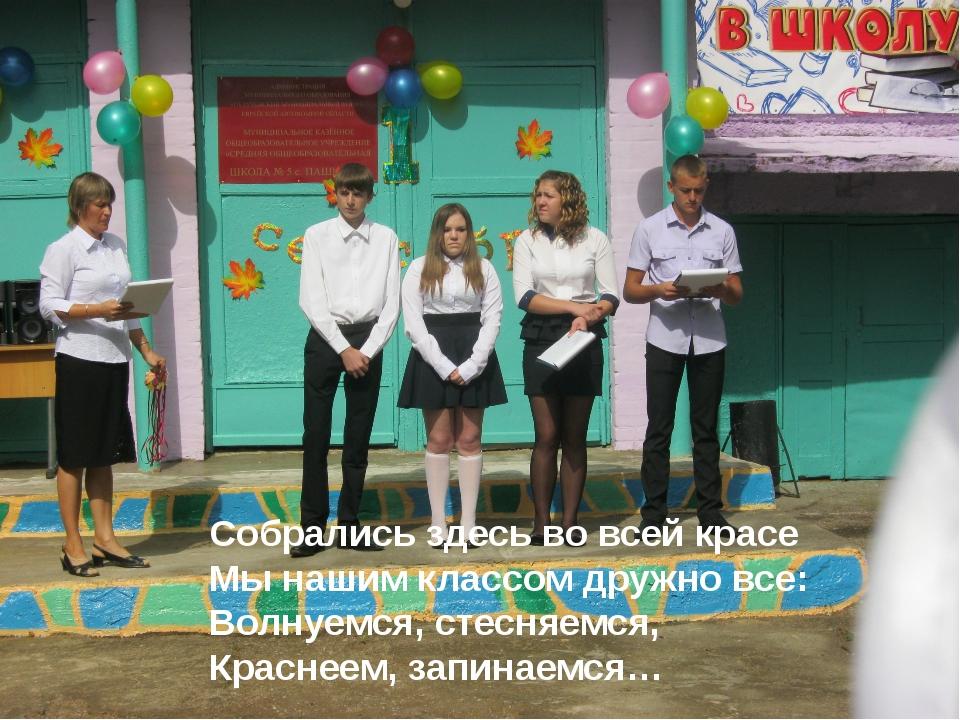 Собрались здесь во всей красе Мы нашим классом дружно все: Волнуемся, стесня...